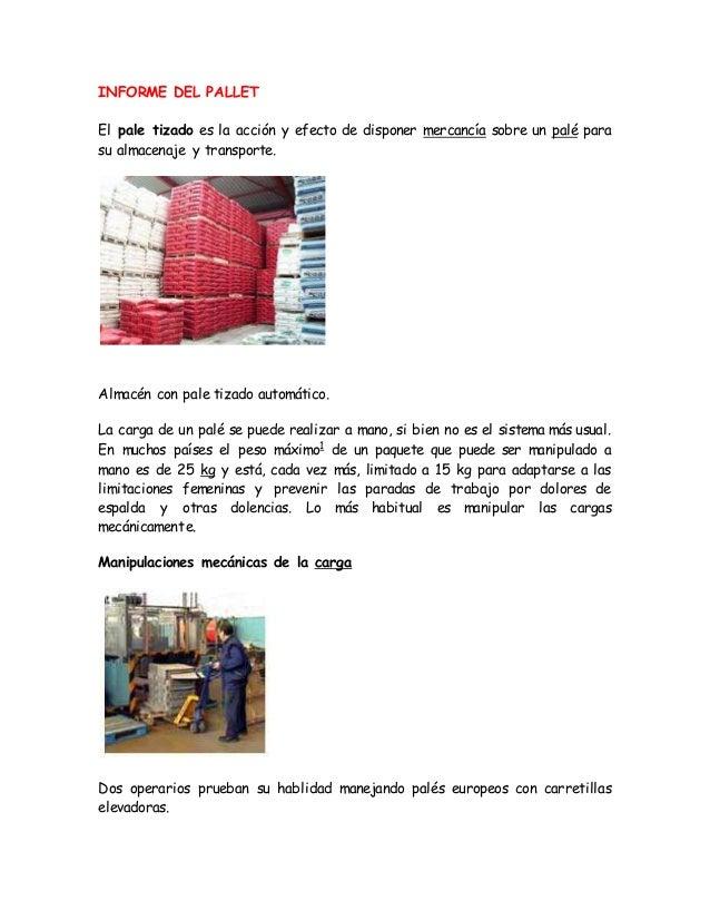 INFORME DEL PALLET El pale tizado es la acción y efecto de disponer mercancía sobre un palé para su almacenaje y transport...