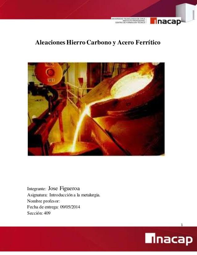 1 Aleaciones Hierro Carbono y Acero Ferrítico Integrante: Jose Figueroa Asignatura: Introducción a la metalurgia. Nombre p...