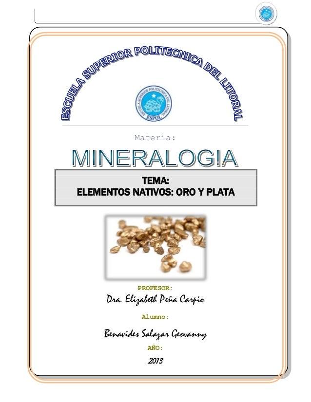 Materia:  TEMA: ELEMENTOS NATIVOS: ORO Y PLATA  PROFESOR:  Dra. Elizabeth Peña Carpio Alumno:  Benavides Salazar Geovanny ...