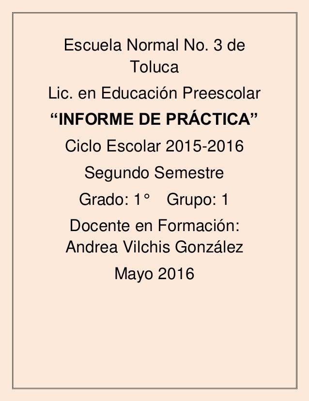 """Escuela Normal No. 3 de Toluca Lic. en Educación Preescolar """"INFORME DE PRÁCTICA"""" Ciclo Escolar 2015-2016 Segundo Semestre..."""