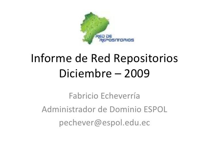 Informe de Red RepositoriosDiciembre – 2009<br />Fabricio Echeverría<br />Administrador de Dominio ESPOL<br />pechever@esp...