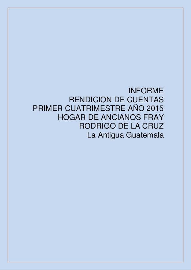 INFORME RENDICION DE CUENTAS PRIMER CUATRIMESTRE AÑO 2015 HOGAR DE ANCIANOS FRAY RODRIGO DE LA CRUZ La Antigua Guatemala