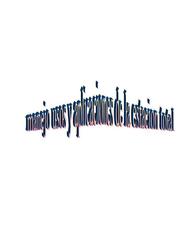 MANEJO USO Y APLICACIONES DE LA ESTACION TOTAL La Estación Total Se denomina estación total a un aparato electro-óptico ut...