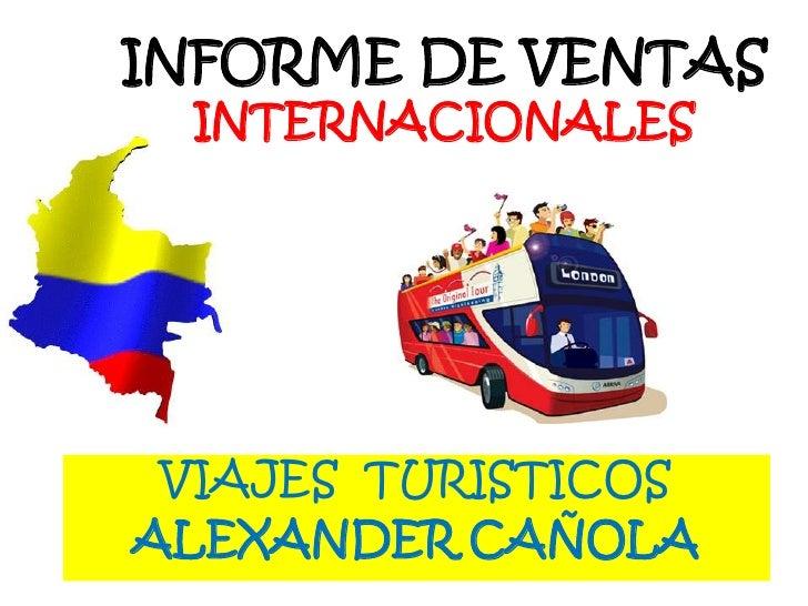 INFORME DE VENTASINTERNACIONALES<br />VIAJES  TURISTICOS<br />ALEXANDER CAÑOLA<br />