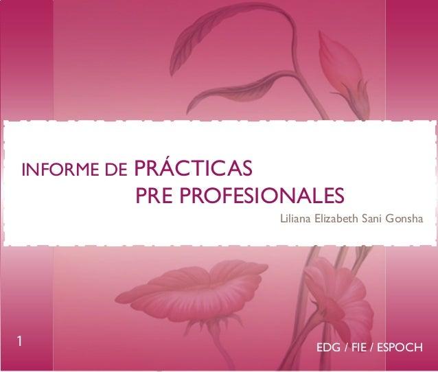 INFORME DE  PRÁCTICAS PRE PROFESIONALES Liliana Elizabeth Sani Gonsha  1  EDG / FIE / ESPOCH