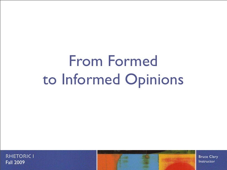 From Formed              to Informed Opinions    RHETORIC I                          Bruce Clary Fall 2009                ...