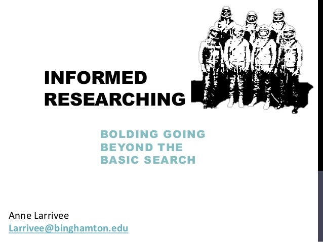 INFORMED RESEARCHING BOLDING GOING BEYOND THE BASIC SEARCH Anne Larrivee Larrivee@binghamton.edu