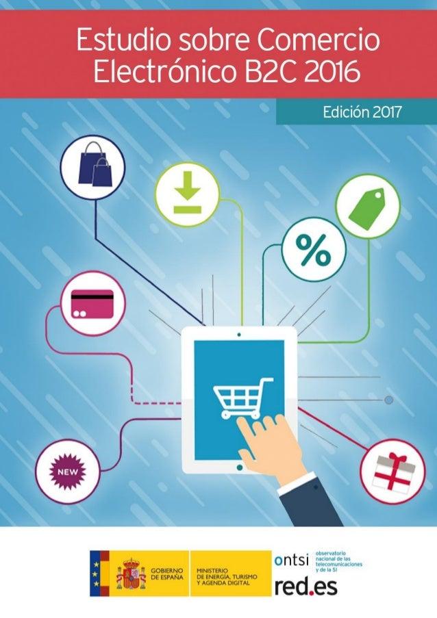 El Estudio sobre Comercio Electrónico B2C 2016 ha sido elaborado por el equipo de Estudios del ONTSI: Alberto Urueña (Coor...
