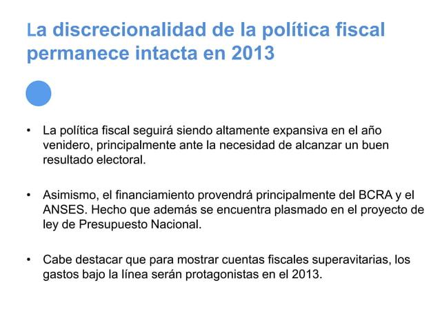 La discrecionalidad de la política fiscalpermanece intacta en 2013• La política fiscal seguirá siendo altamente expansiva ...