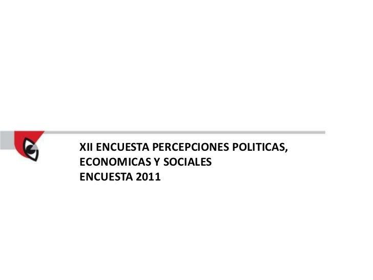 XII ENCUESTA PERCEPCIONES POLITICAS,ECONOMICAS Y SOCIALESENCUESTA 2011