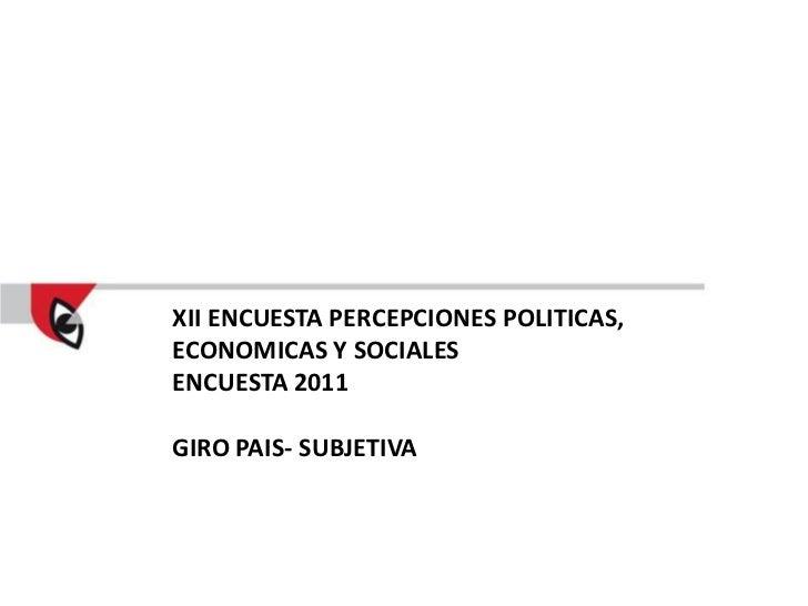 XII ENCUESTA PERCEPCIONES POLITICAS,ECONOMICAS Y SOCIALESENCUESTA 2011GIRO PAIS- SUBJETIVA