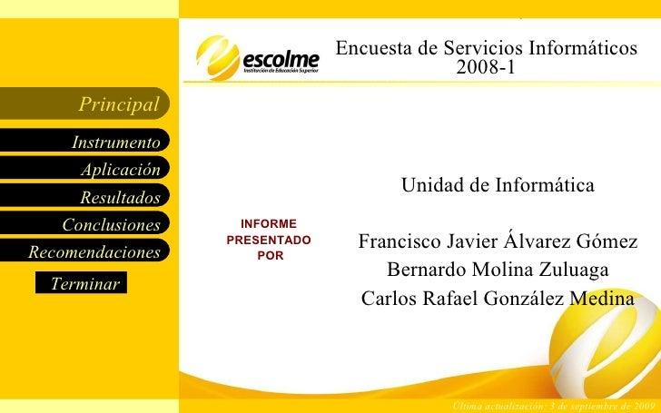 Encuesta de Servicios Informáticos 2008-1 INFORME  PRESENTADO  POR Unidad de Informática Francisco Javier Álvarez Gómez Be...