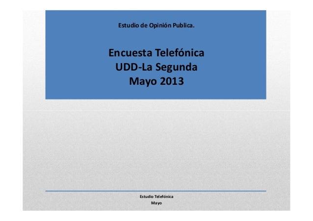 Estudio de Opinión Publica.Encuesta TelefónicaUDD-La SegundaMayo 2013Estudio TelefónicaMayo