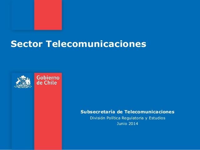 Sector Telecomunicaciones Subsecretaría de Telecomunicaciones División Política Regulatoria y Estudios Junio 2014