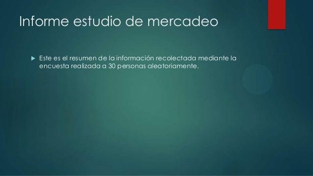 Informe estudio de mercadeo  Este es el resumen de la información recolectada mediante la encuesta realizada a 30 persona...