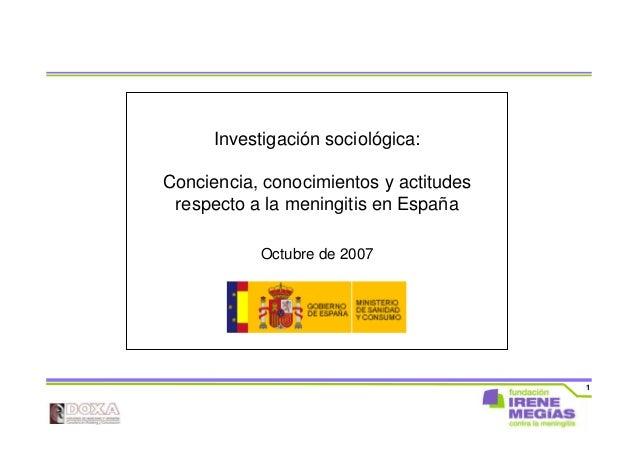 1 Investigación sociológica: Conciencia, conocimientos y actitudes respecto a la meningitis en España Octubre de 2007