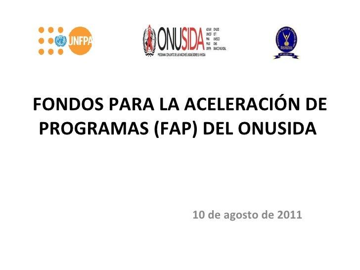 FONDOS PARA LA ACELERACIÓN DE PROGRAMAS (FAP) DEL ONUSIDA  10 de agosto de 2011