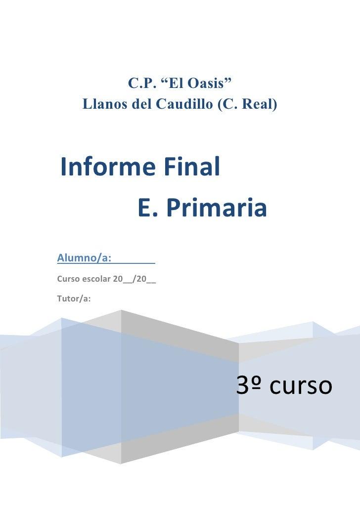 """C.P. """"El Oasis""""      Llanos del Caudillo (C. Real)    Informe Final       E. Primaria Alumno/a: Curso escolar 20__/20__  T..."""