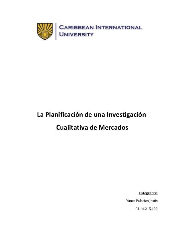 La Planificación de una Investigación Cualitativa de Mercados Integrante: Yanes Palacios Jesús C.I 14.215.429