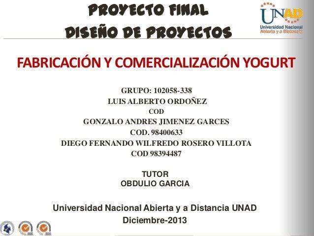 PROYECTO FINAL DISEÑO DE PROYECTOS FABRICACIÓN Y COMERCIALIZACIÓN YOGURT GRUPO: 102058-338 LUIS ALBERTO ORDOÑEZ COD  GONZA...