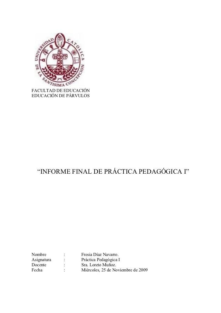 """FACULTAD DE EDUCACIÓN EDUCACIÓN DE PÁRVULOS       """"INFORME FINAL DE PRÁCTICA PEDAGÓGICA I""""     Nombre       :   Fresia Día..."""