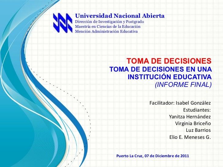 TOMA DE DECISIONES TOMA DE DECISIONES EN UNA INSTITUCIÓN EDUCATIVA (INFORME FINAL) Facilitador: Isabel González Estudiante...