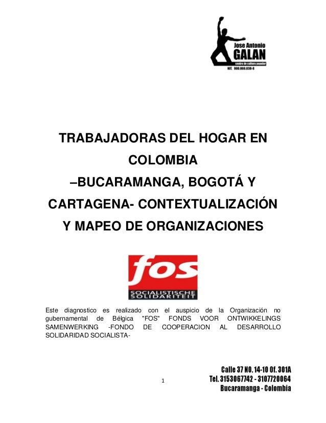 1 TRABAJADORAS DEL HOGAR EN COLOMBIA –BUCARAMANGA, BOGOTÁ Y CARTAGENA- CONTEXTUALIZACIÓN Y MAPEO DE ORGANIZACIONES Este di...
