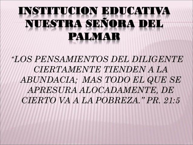 """INSTITUCION EDUCATIVA NUESTRA SEÑORA DEL PALMAR """"LOS PENSAMIENTOS DEL DILIGENTE CIERTAMENTE TIENDEN A LA ABUNDACIA; MAS TO..."""