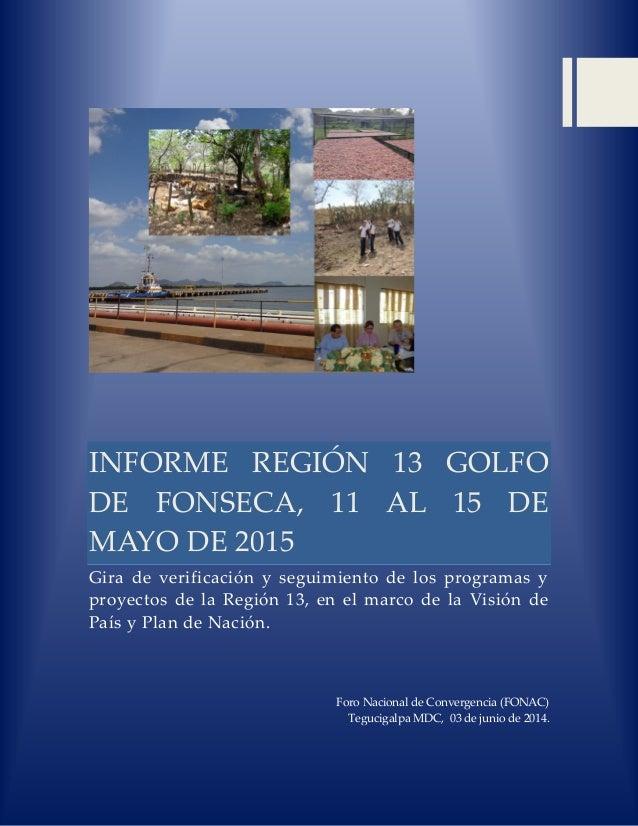 INFORME REGIÓN 13 GOLFO DE FONSECA, 11 AL 15 DE MAYO DE 2015 Gira de verificación y seguimiento de los programas y proyect...