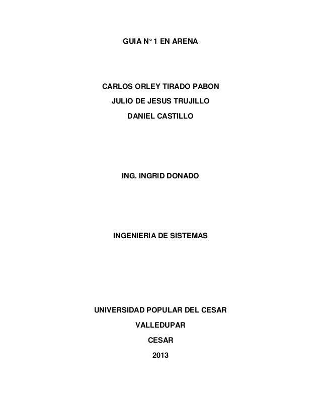 GUIA N° 1 EN ARENA CARLOS ORLEY TIRADO PABON JULIO DE JESUS TRUJILLO DANIEL CASTILLO ING. INGRID DONADO INGENIERIA DE SIST...