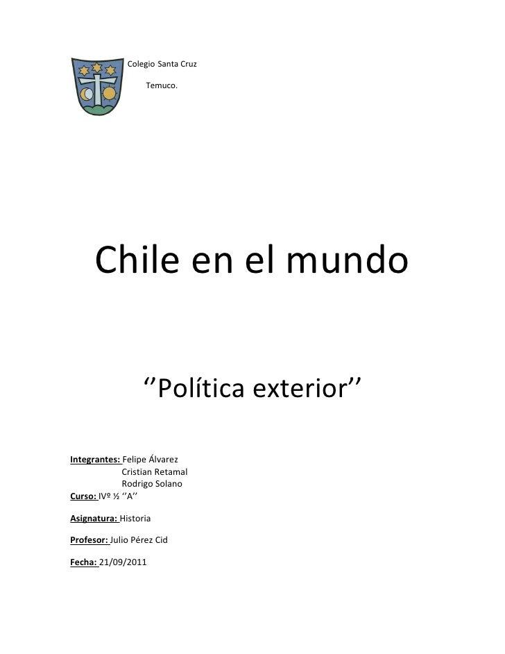 Colegio Santa Cruz                   Temuco.      Chile en el mundo                  ''Política exterior''Integrantes: Fel...