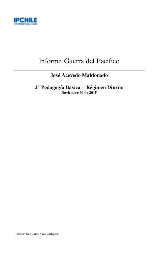 Informe Guerra del Pacifico José Acevedo Maldonado 2° Pedagogía Básica – Régimen Diurno Noviembre 30 de 2015 Profesor:Juan...