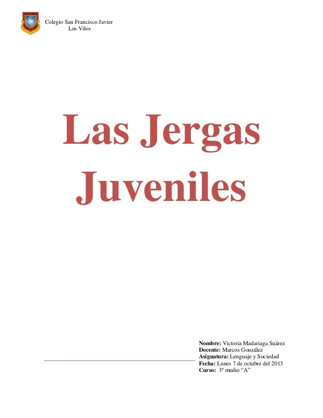 Colegio San Francisco Javier Los Vilos Las Jergas Juveniles Nombre: Victoria Madariaga Suárez Docente: Marcos González Asi...