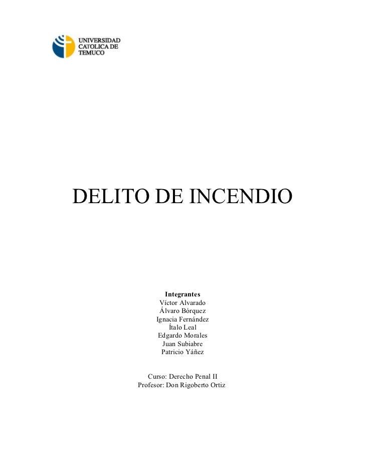 DELITO DE INCENDIO                  Integrantes             Víctor Alvarado             Álvaro Bórquez            Ignacia ...