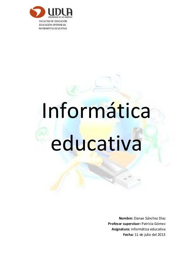 FACULTAD DE EDUCACIÓN EDUCACIÓN DIFERENCIAL INFORMÁTICA EDUCATIVA Informática educativa Nombre: Danae Sánchez Díaz Profeso...