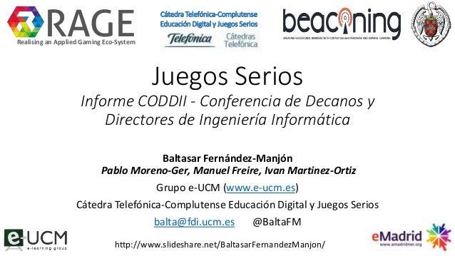 Juegos Serios Informe CODDII - Conferencia de Decanos y Directores de Ingeniería Informática Baltasar Fernández-Manjón Pab...