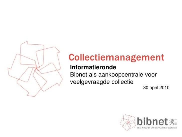 Collectiemanagement<br />InformatierondeBibnet als aankoopcentrale voor veelgevraagde collectie <br /> 30 april 2010<br />