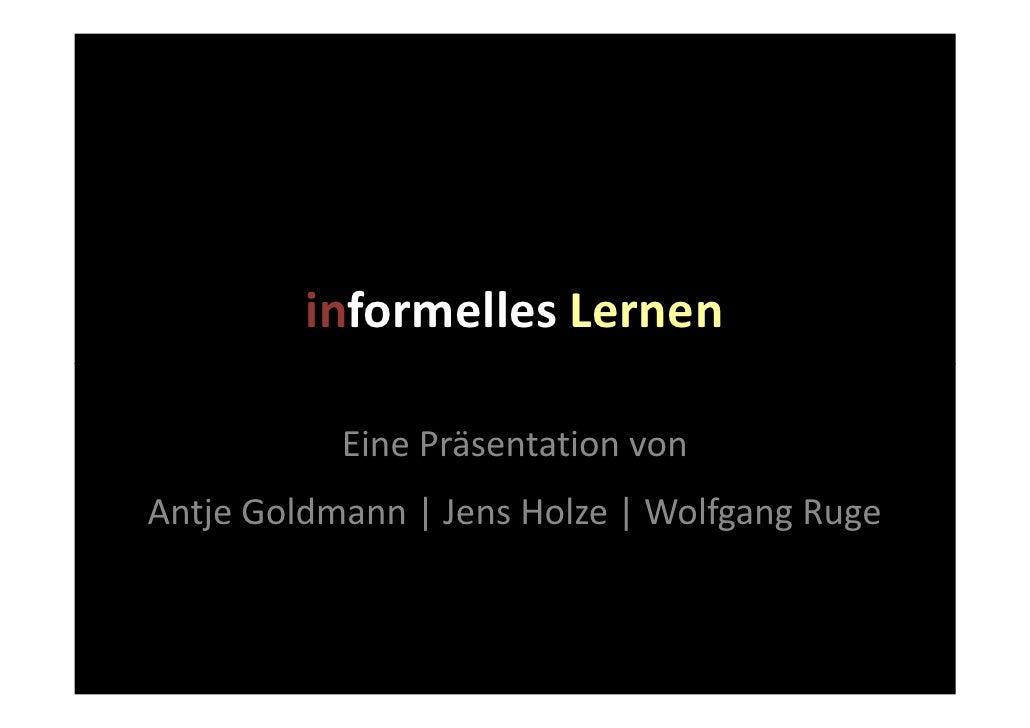 informelles Lernen             Eine Präsentation von Antje Goldmann | Jens Holze | Wolfgang Ruge