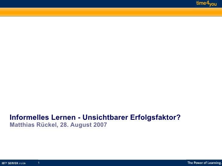 Informelles Lernen - Unsichtbarer Erfolgsfaktor? Matthias Rückel, 28. August 2007