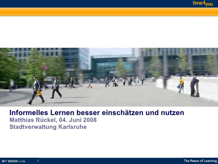 Informelles Lernen besser einschätzen und nutzen Matthias Rückel, 04. Juni 2008 Stadtverwaltung Karlsruhe