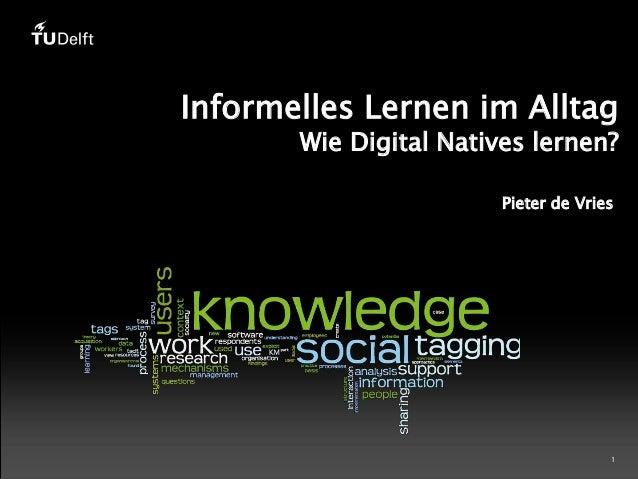 Informelles Lernen im Alltag  Wie Digital Natives lernen? Pieter de Vries  1
