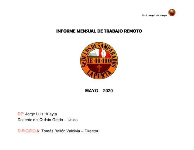 Prof. Jorge Luis Huayta INFORME MENSUAL DE TRABAJO REMOTO MAYO – 2020 DE: Jorge Luis Huayta Docente del Quinto Grado – Úni...