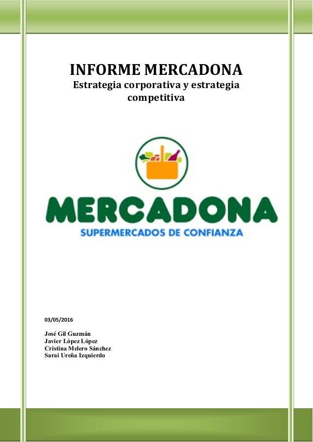 INFORME MERCADONA Estrategia corporativa y estrategia competitiva 03/05/2016 José Gil Guzmán Javier López López Cristina M...