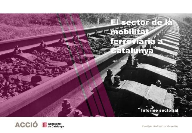 Estratègia i Intel·ligència Competitiva Informe sectorial El sector de la mobilitat ferroviària a Catalunya Juliol 2018