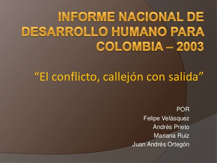 """Informe Nacional de Desarrollo Humano para Colombia – 2003""""El conflicto, callejón con salida""""<br />POR<br />Felipe Velásqu..."""