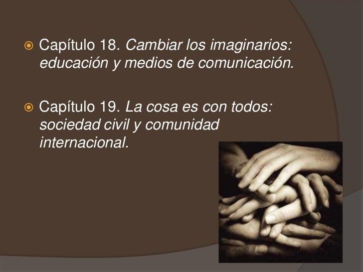 Capítulo 18. Cambiar los imaginarios: educación y medios de comunicación.<br />Capítulo 19. La cosa es con todos: sociedad...