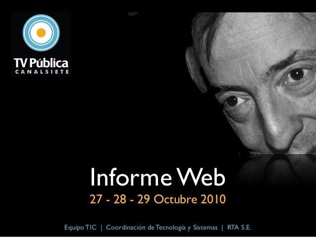 Informe Web 27 - 28 - 29 Octubre 2010 Equipo TIC   Coordinación de Tecnología y Sistemas   RTA S.E.