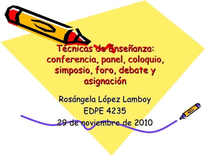 Técnicas de Enseñanza: conferencia, panel, coloquio, simposio, foro, debate y asignación Ros á ngela López Lamboy EDPE 423...