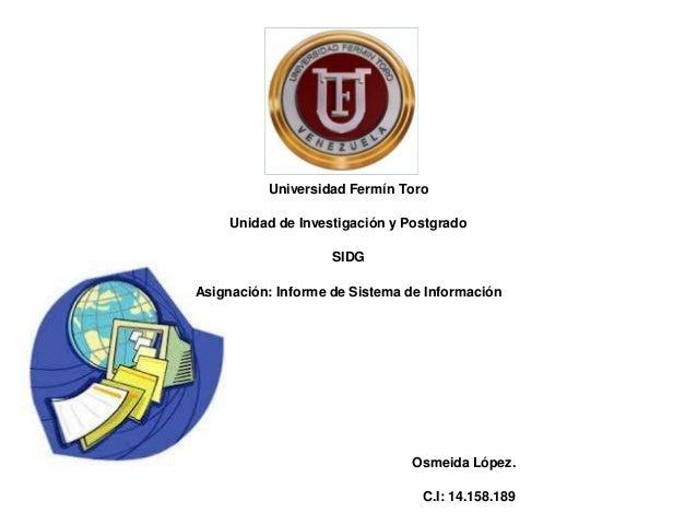 Universidad Fermín Toro Unidad de Investigación y Postgrado SIDG Asignación: Informe de Sistema de Información Osmeida Lóp...