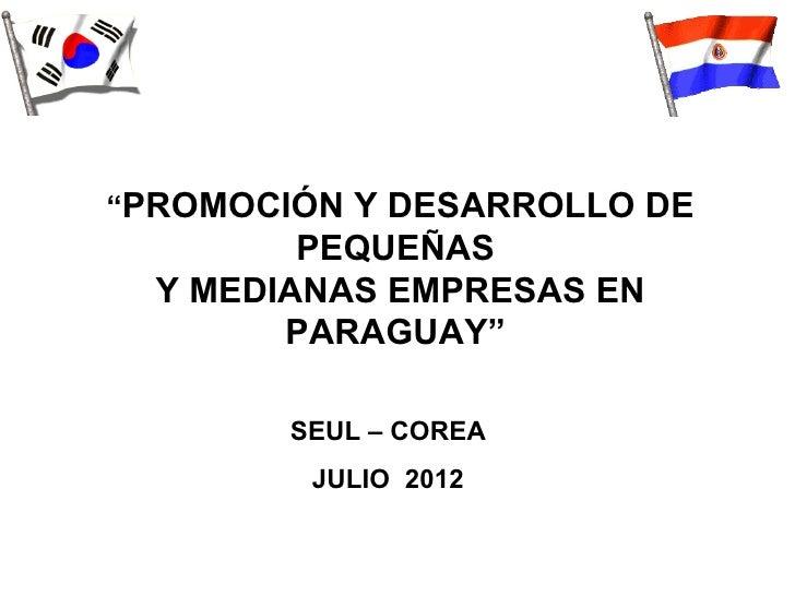 """""""PROMOCIÓN Y DESARROLLO DE         PEQUEÑAS  Y MEDIANAS EMPRESAS EN        PARAGUAY""""        SEUL – COREA         JULIO 2012"""